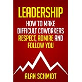 Leadership: How to Make Difficult Co-workers Respect, Admire And Follow You (Management, Communication Skills)