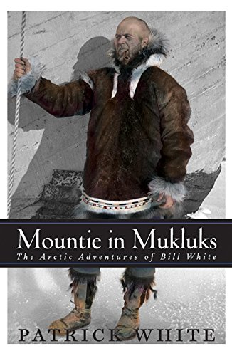 (Mountie in Mukluks: The Arctic Adventures of Bill White)