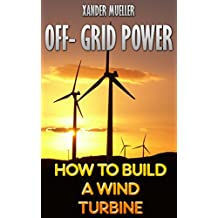 Off- Grid Power: How To Build A Wind Turbine
