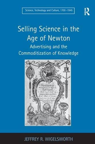 Selling Science in the Age of Newton: Advertising and the Commoditization of Knowledge (Science, Technology and Culture, 1700-1945)