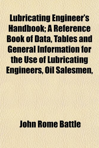 Lubricating Engineers Handbook; A Reference Book of Data, Tables and General Information for the Use of Lubricating Engineers, Oil Salesmen, John Rome Battle