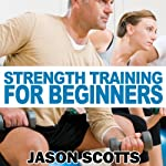 Strength Training for Beginners: A Start Up Guide to Getting in Shape Easily Now! (Ultimate How To Guides) | Jason Scotts