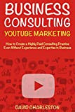 Business Consulting Through YouTube Marketing -2018: Start a High Paid Consulting Practice (Small Business Consultant 2018)