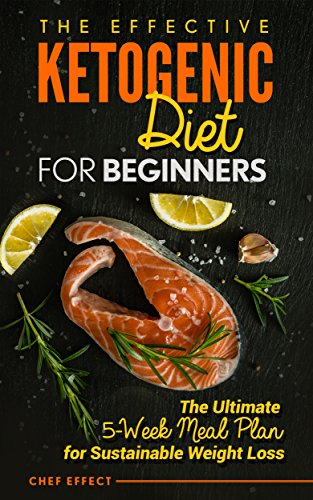 The Effective Ketogenic Diet for Beginners: The Ultimate 5-Week Meal Plan for Sustainable Weight Loss by [Effect, Chef]