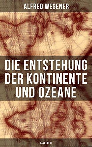 Die Entstehung der Kontinente und Ozeane (Illustriert): Landbrücken, Permanenz der Ozeane und Isostasie + Die Natur der Tiefseeböden + Geophysikalische ... + Die atlantische Spalte... (German Edition)
