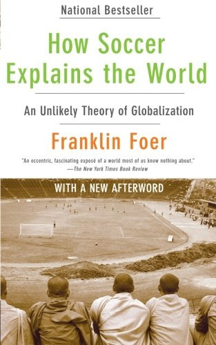 How Soccer Explains the World: An Unlikely Theory of Globalization by Franklin Foer (2010-05-11)