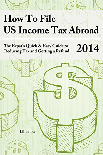 How to File US Income Tax Abroad: The Expat's Quick and Easy Guide to Reducing Tax and Getting a Refund (2014 Tax Year) ()