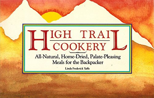 High Trail Cookery: All-Natural, Home-Dried Palate-Pleasing Meals for the Backpacker