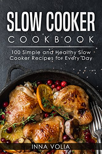 Slow Cooker Cookbook: 100 Simple and Healthy Slow Cooker Recipes for Every Day by Inna  Volia