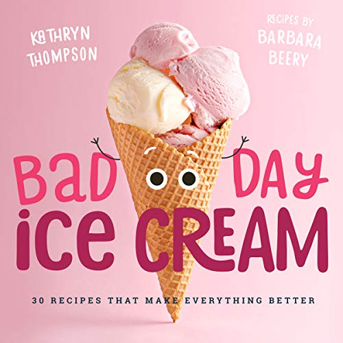Bad Day Ice Cream: 50 Recipes That Make Everything Better by Barbara Beery, Kathryn Thompson