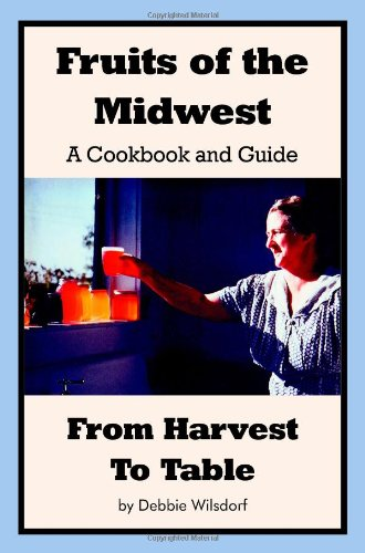 Fruits of the Midwest - A Cookbook and Guide from Harvest to Table by Debbie Wilsdorf