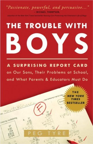 By Peg Tyre The Trouble with Boys: A Surprising Report Card on Our Sons, Their Problems at School, and What Pare (Reprint)
