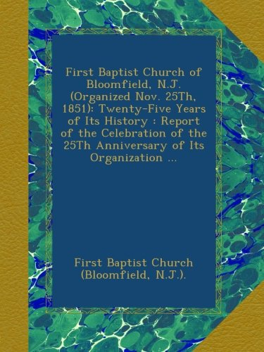 Download First Baptist Church of Bloomfield, N.J. (Organized Nov. 25Th, 1851): Twenty-Five Years of Its History : Report of the Celebration of the 25Th Anniversary of Its Organization ... pdf epub