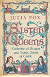 Sister Queens: Katherine of Aragon and Juana Queen of Castile: Katherine of Aragon and Juana Archduchess of Burgundy
