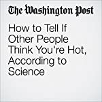 How to Tell If Other People Think You're Hot, According to Science | Ana Swanson