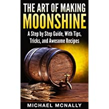 The Art of Making Moonshine: The Essential Guide to Make Moonshine, With Tips, Tricks, and Awesome Recipes