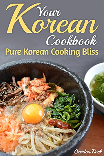 Your Korean Cookbook: Pure Korean Cooking Bliss (Korean Food & Recipes) by Gordon Rock