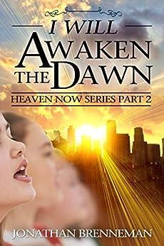 I Will Awaken The Dawn (Heaven Now Book 2) by [Brenneman, Jonathan]