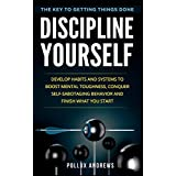Discipline Yourself: Develop Habits and Systems to Boost Mental Toughness, Conquer Self-Sabotaging Behavior and Finish What You Start : The Key to Getting Things Done