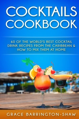 Cocktails Cookbook: 60 of The World's Best Cocktail Drink Recipes From The Caribbean  & How To Mix Them At Home. (cocktails, cocktail recipes, ... rum drink recipes, most popular cocktails.) (Rum Cocktails)