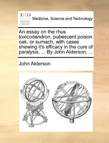 Read Online An essay on the rhus toxicodendron, pubescent poison oak, or sumach, with cases shewing it's efficacy in the cure of paralysis, ... By John Alderson, ... PDF