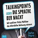 Talking Points oder die Sprache der Macht: Mit welchen Tricks Politiker die öffentliche Meinung steuern Hörbuch von Dushan Wegner Gesprochen von: Stefan Lehnen