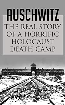 Auschwitz: The Real Story of a Horrific Holocaust Death Camp (Auschwitz Escape, Survival in Auschwitz, Auschwitz inside the Nazi State, The Auschwitz Volunteer beyond Bravery, Death Camp) by [Addy, Jason]