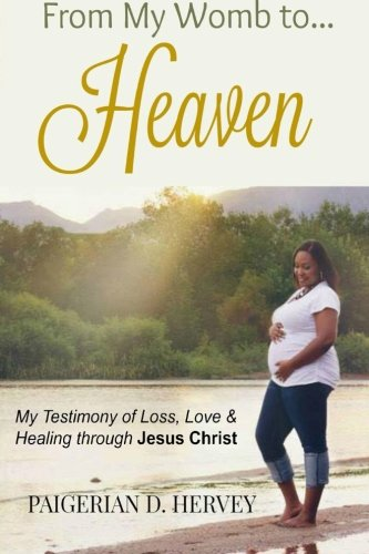 From My Womb to Heaven: My Testimony of Love, Loss and Healing through Jesus Christ pdf