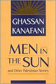 men sun ghassan kanafani This book contains a novella as well as several short stories by the prominent palestinian author ghassan kanafani kanafani is known in the arab world as a literary master, and 'men in the sun' is deemed by many to be his masterpiece.