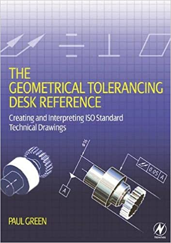 Creating and Interpreting ISO Standard Technical Drawings The Geometrical Tolerancing Desk Reference