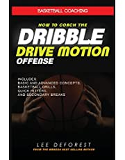 Basketball Coaching: How to Coach the Dribble Drive Motion Offense: Includes Basic and Advanced Concepts, Basketball Drills, Quick Hitters, and Secondary Breaks