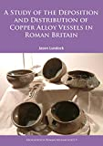 A Study of the Deposition and Distribution of Copper Alloy Vessels in Roman Britain (Archaeopress Roman Archaeology)
