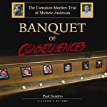 Banquet of Consequences: A Juror's Plight: The Carnation Murders Trial of Michele Anderson, Volume 1 | Paul Sanders
