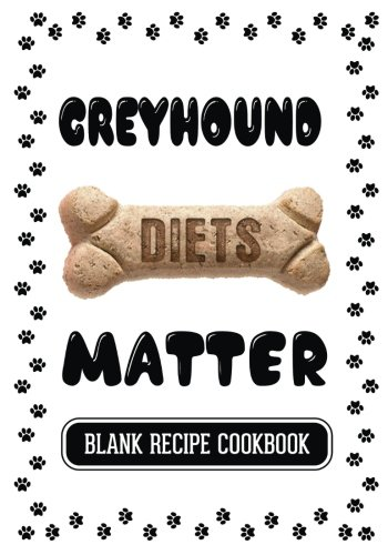 Greyhound Diets Matter: Homemade Dog Treat Recipes, Blank Recipe Cookbook, 7 x 10, 100 Blank Recipe Pages by Dartan Creations
