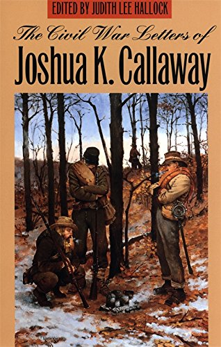 The Civil War Letters of Joshua K. Callaway (Letters From The Civil War Confederate Soldiers)