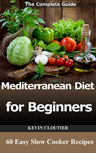 The Mediterranean Diet for Beginners The Complete Guide - 60 Easy Slow Cooker Recipes, Diet  Meal  Plan and Cookbook to Lose Weight by Kevin Cloutier