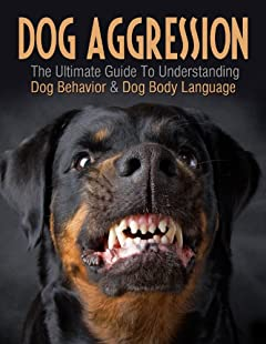 Dog Aggression: The Ultimate Guide To Understanding Dog Behavior & Dog Body Language (Dog Training Guide Books) (2020 UPDATE) (Dog Books Book 1)