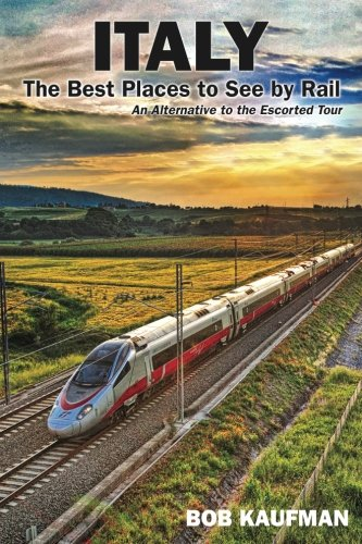 Italy The Best Places to See by Rail: An alternative to the escorted tour (The Best Places To Visit In Italy)