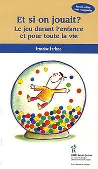 Et si on jouait ? : Le jeu durant l'enfance et pour toute la vie par Francine Ferland
