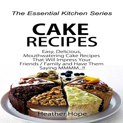 Cake Recipes: Easy, Delicious, Mouthwatering Cake Recipes That Will Impress Your Friends/Family and Have Them Saying MMMM: The Essential Kitchen Series, Book 74 by Heather Hope