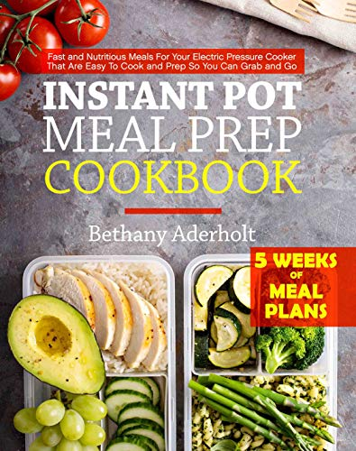 Instant Pot Meal Prep Cookbook: Fast and Nutritious Meals For Your Electric Pressure Cooker That Are Easy To Cook and Prep So You Can Grab and Go by Bethany Aderholt