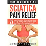 Sciatica Pain Relief: Sciatica Treatment - 27 Most Effective Sciatica Exercises To Get Relief From Sciatica Pain And Return To Healthy Living! (Back Pain, Physical Therapy, Home Treatment)