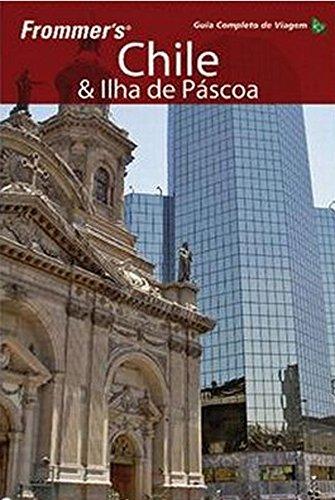 Frommer's. Chile e Ilha de Pascoa. Guia Completo de Viagem