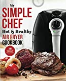 My Simple Chef Hot & Healthy Air Fryer Cookbook: 100 Delicious Oil-Free Cooking Recipes With Illustrations (Culinary Air Fryers)