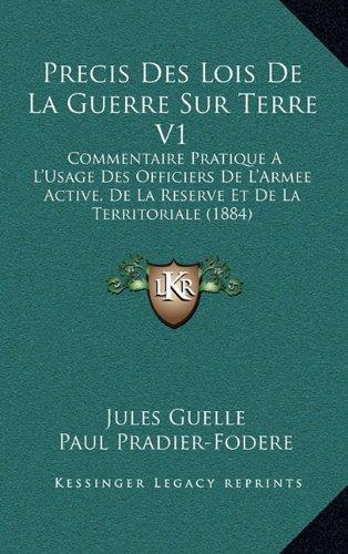 Read Online Precis Des Lois De La Guerre Sur Terre V1: Commentaire Pratique A L'Usage Des Officiers De L'Armee Active, De La Reserve Et De La Territoriale (1884) (French Edition) ebook