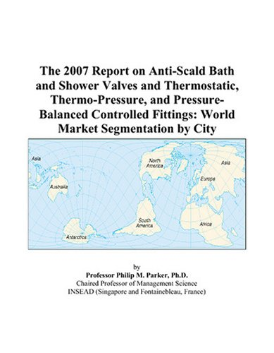- The 2007 Report on Anti-Scald Bath and Shower Valves and Thermostatic, Thermo-Pressure, and Pressure-Balanced Controlled Fittings: World Market Segmentation by City