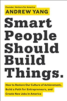 Smart People Should Build Things: How to Restore Our Culture of Achievement, Build a Path for Entrepreneurs, and Create New Jobs in America by [Yang, Andrew]