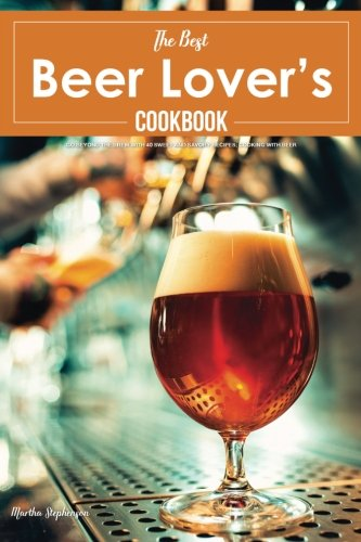 The Best Beer Lover's Cookbook: Go Beyond the Brew with 40 Sweet and Savory Recipes; Cooking with Beer by Martha Stephenson