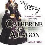 My Story: Catherine of Aragon | Alison Prince