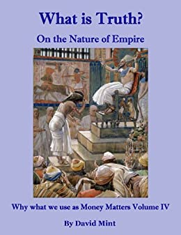 What is Truth?  On the Nature of Empire (Why what we use as Money Matters Book 4)